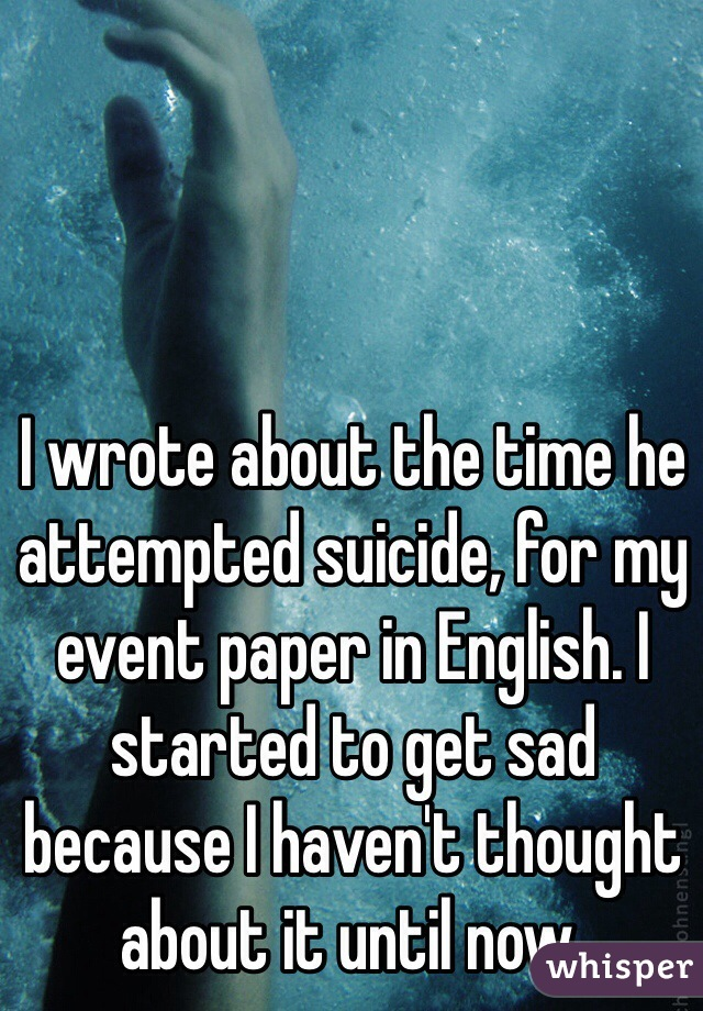 I wrote about the time he attempted suicide, for my event paper in English. I started to get sad because I haven't thought about it until now.