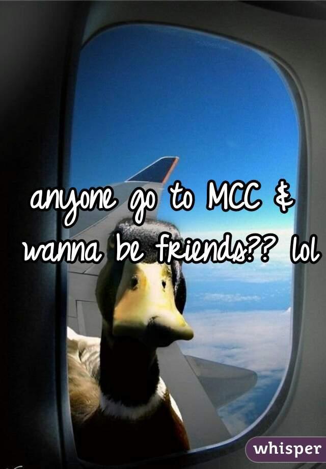 anyone go to MCC & wanna be friends?? lol