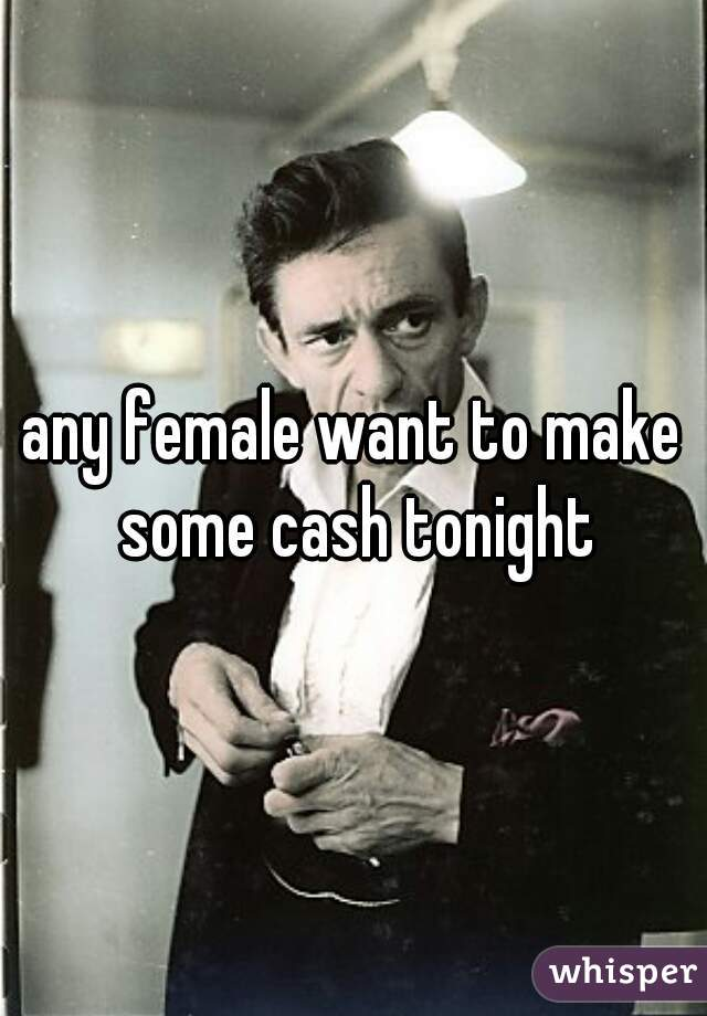 any female want to make some cash tonight