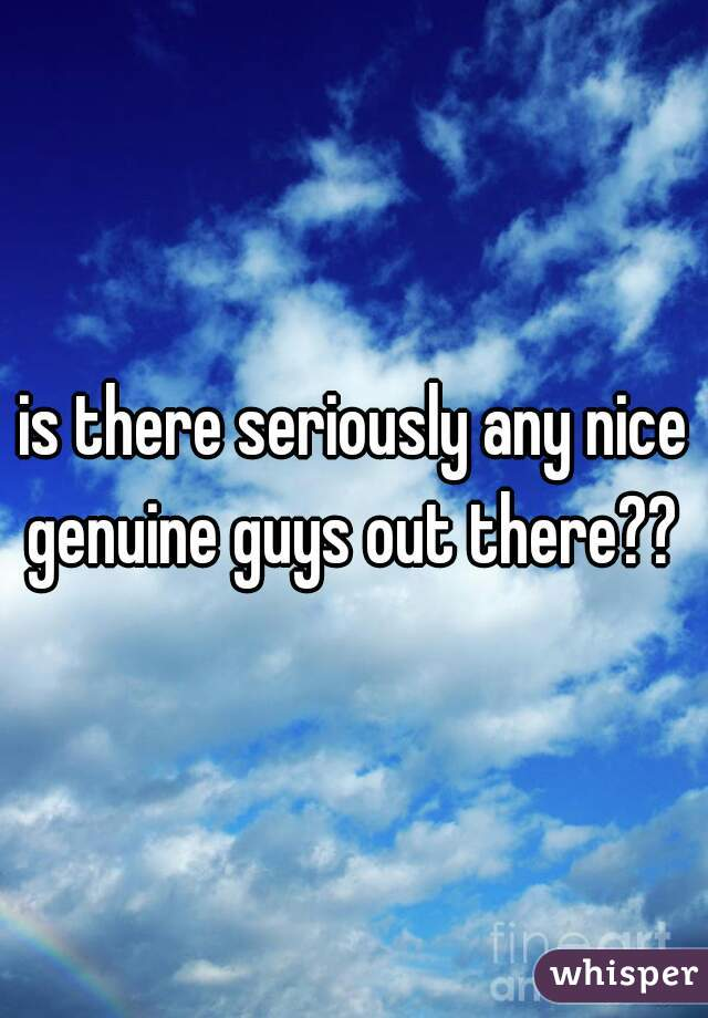is there seriously any nice genuine guys out there??
