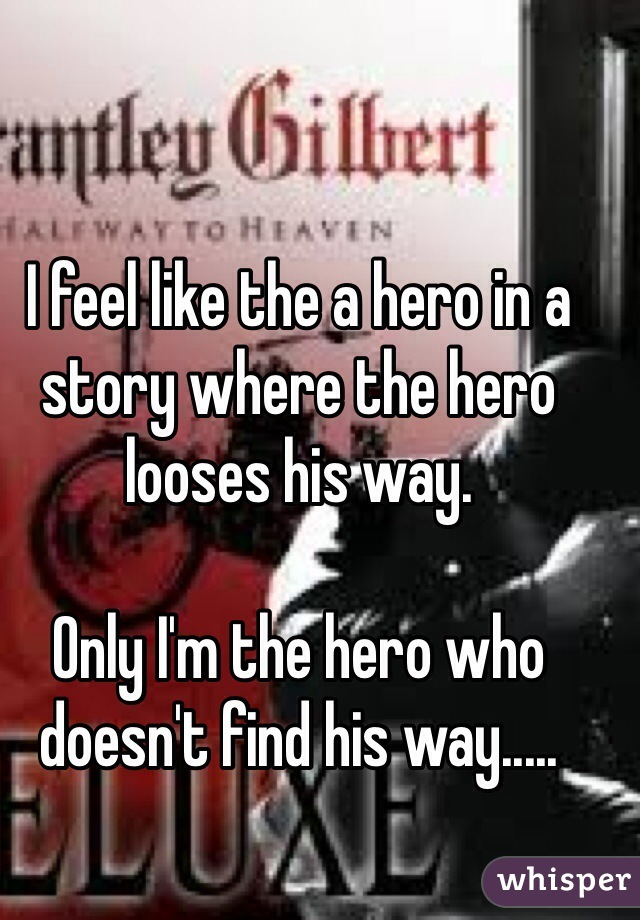 I feel like the a hero in a story where the hero looses his way.   Only I'm the hero who doesn't find his way.....