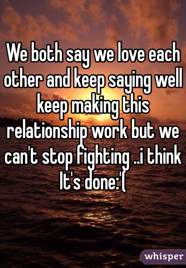 We both say we love each other and keep saying well keep making this relationship work but we can't stop fighting ..i think It's done:'(