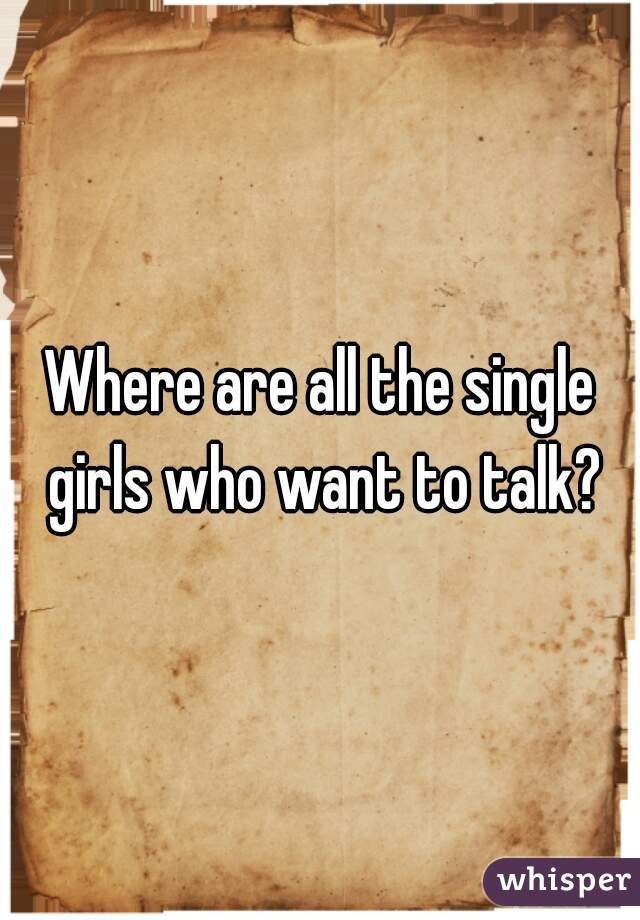 Where are all the single girls who want to talk?
