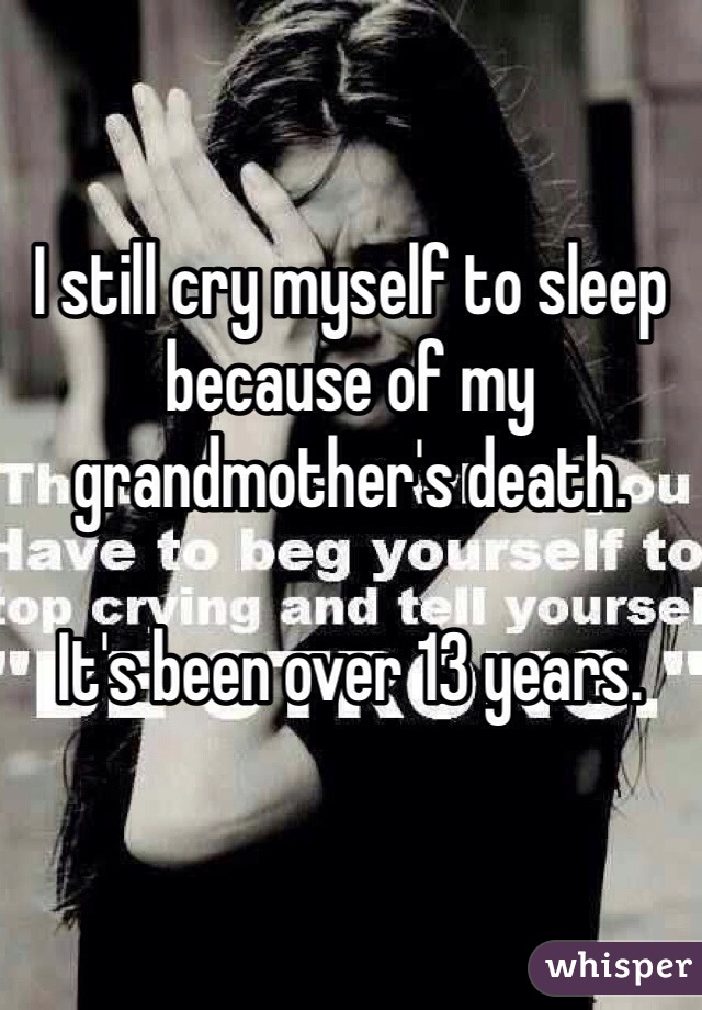 I still cry myself to sleep because of my grandmother's death.  It's been over 13 years.