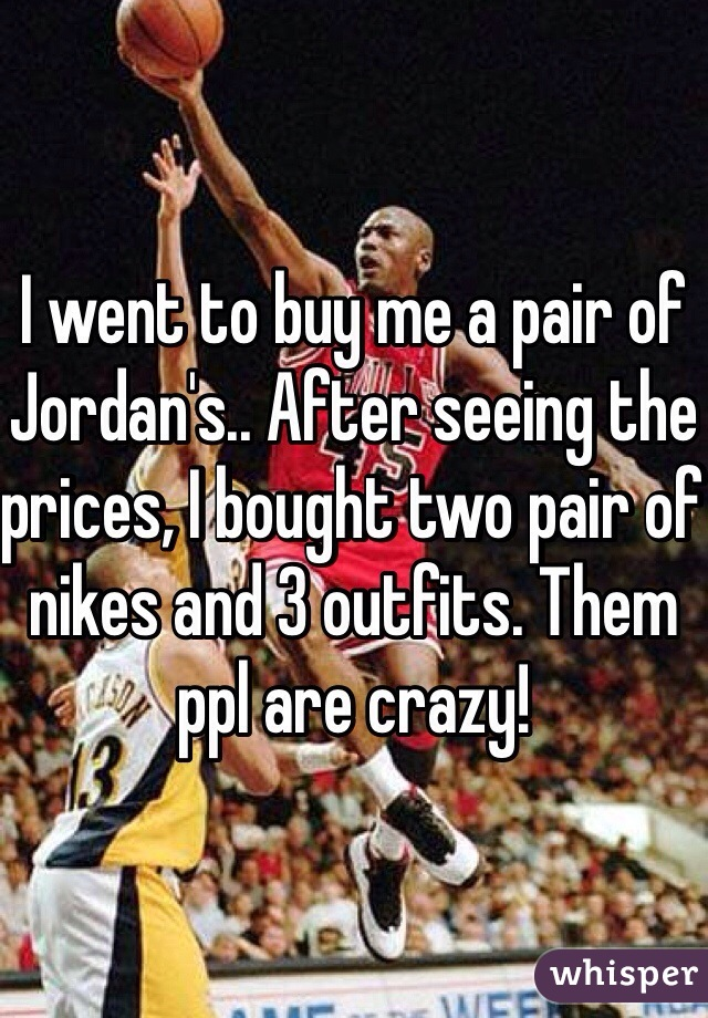 I went to buy me a pair of Jordan's.. After seeing the prices, I bought two pair of nikes and 3 outfits. Them ppl are crazy!