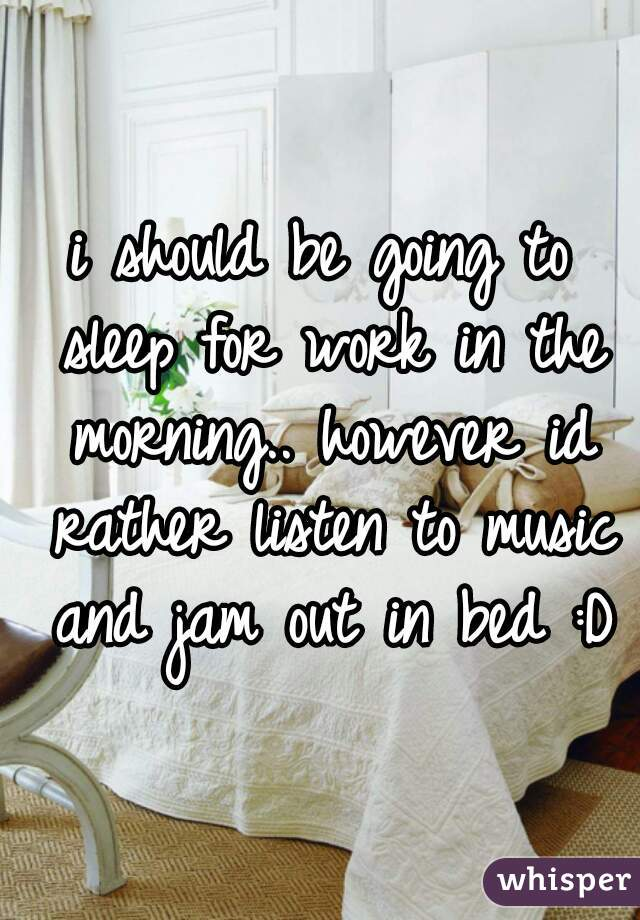 i should be going to sleep for work in the morning.. however id rather listen to music and jam out in bed :D
