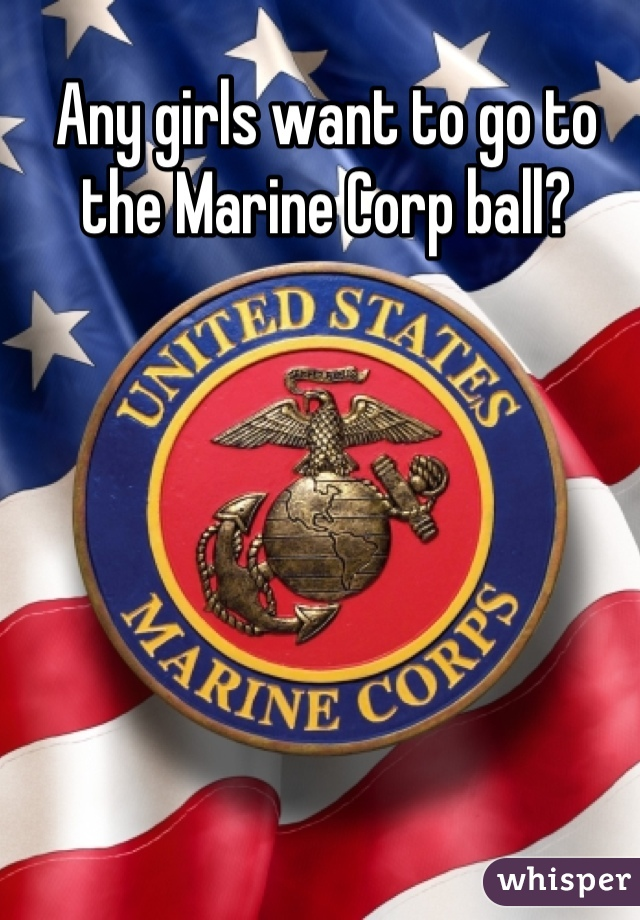 Any girls want to go to the Marine Corp ball?