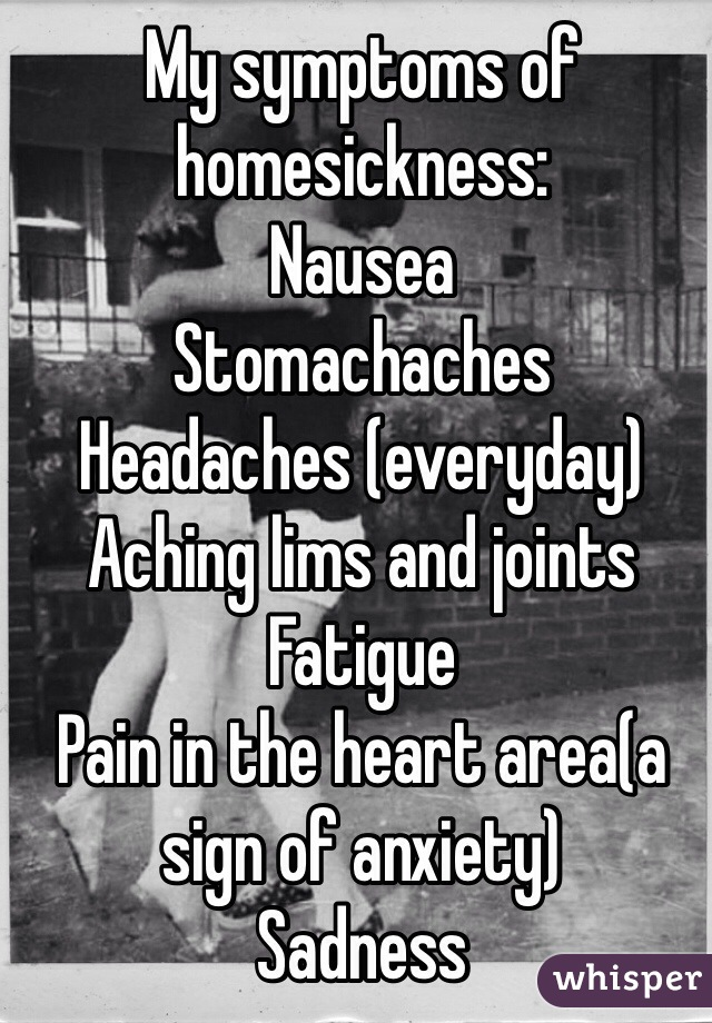 My symptoms of homesickness: Nausea Stomachaches Headaches (everyday) Aching lims and joints Fatigue Pain in the heart area(a sign of anxiety) Sadness