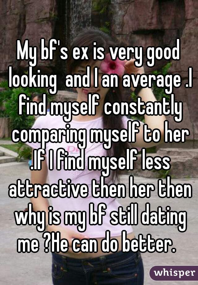 My bf's ex is very good looking  and I an average .I find myself constantly comparing myself to her .If I find myself less attractive then her then why is my bf still dating me ?He can do better.