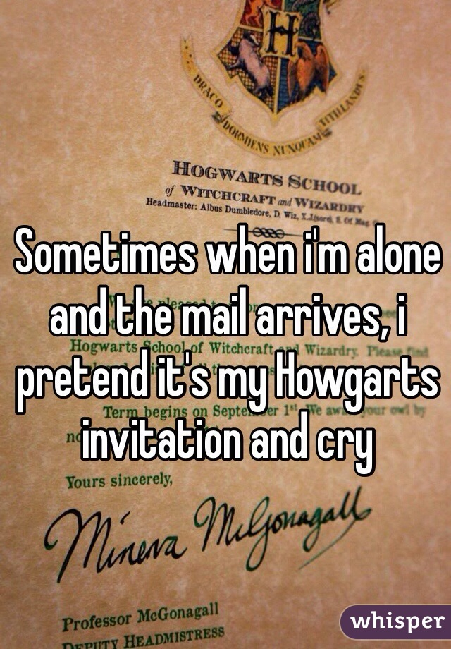 Sometimes when i'm alone and the mail arrives, i pretend it's my Howgarts invitation and cry
