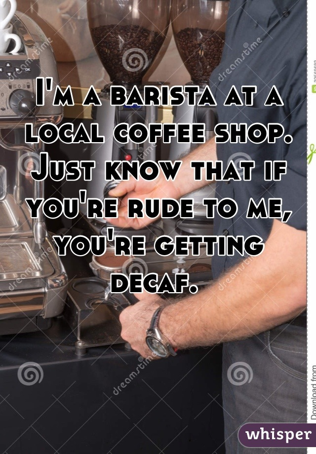 I'm a barista at a local coffee shop. Just know that if you're rude to me, you're getting decaf.