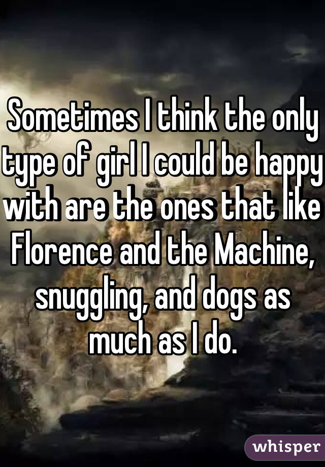 Sometimes I think the only type of girl I could be happy with are the ones that like Florence and the Machine, snuggling, and dogs as much as I do.