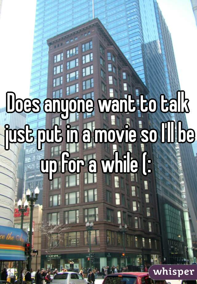 Does anyone want to talk just put in a movie so I'll be up for a while (: