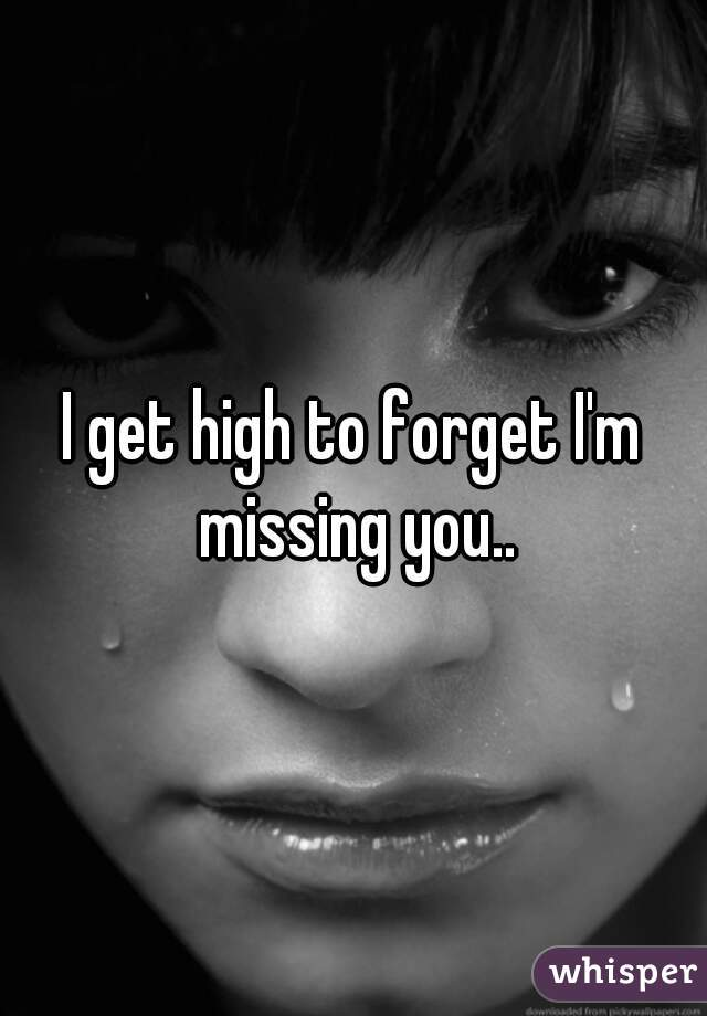 I get high to forget I'm missing you..