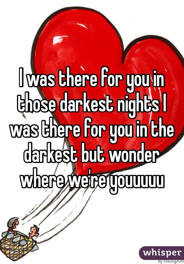 I was there for you in those darkest nights I was there for you in the darkest but wonder where we're youuuuu