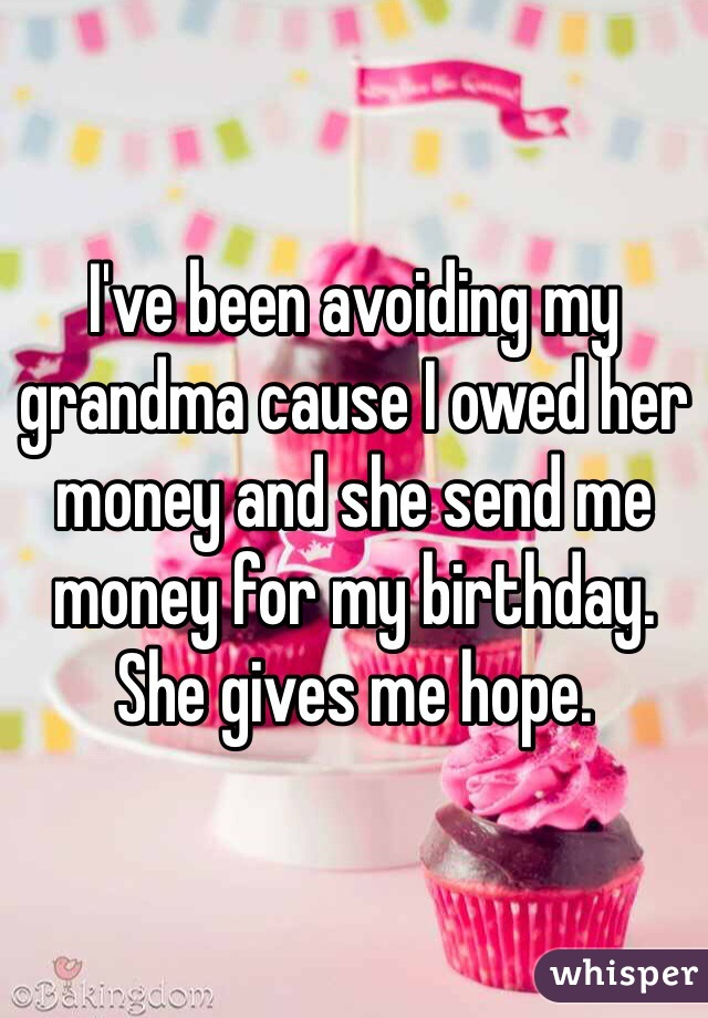 I've been avoiding my grandma cause I owed her money and she send me money for my birthday. She gives me hope.