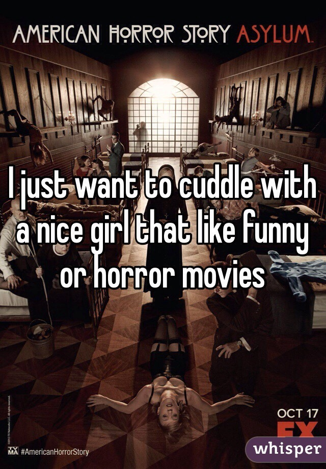 I just want to cuddle with a nice girl that like funny or horror movies