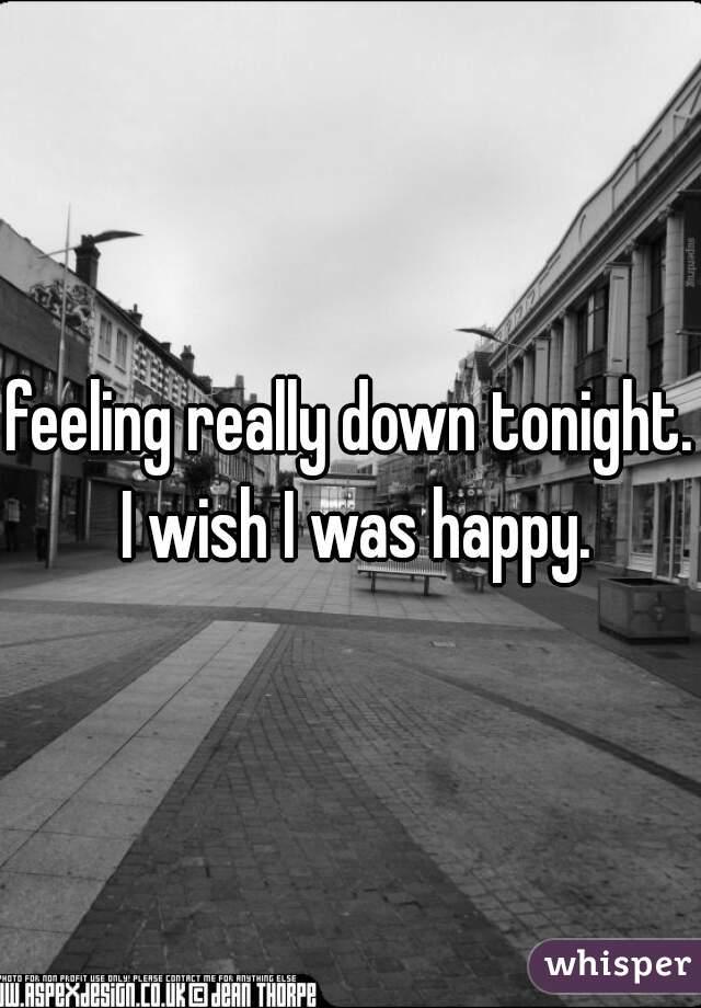 feeling really down tonight. I wish I was happy.