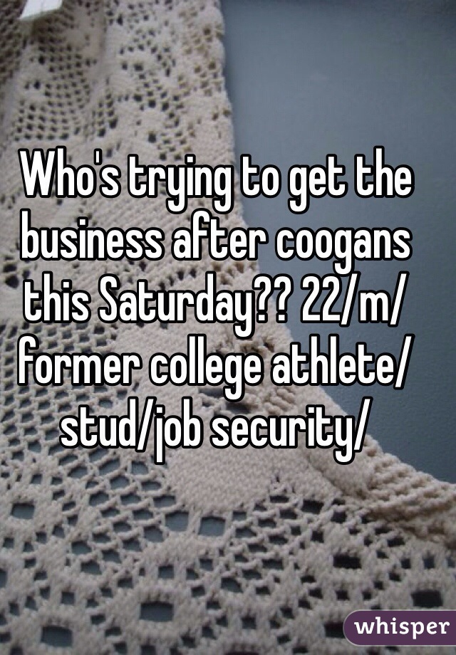 Who's trying to get the business after coogans this Saturday?? 22/m/ former college athlete/stud/job security/