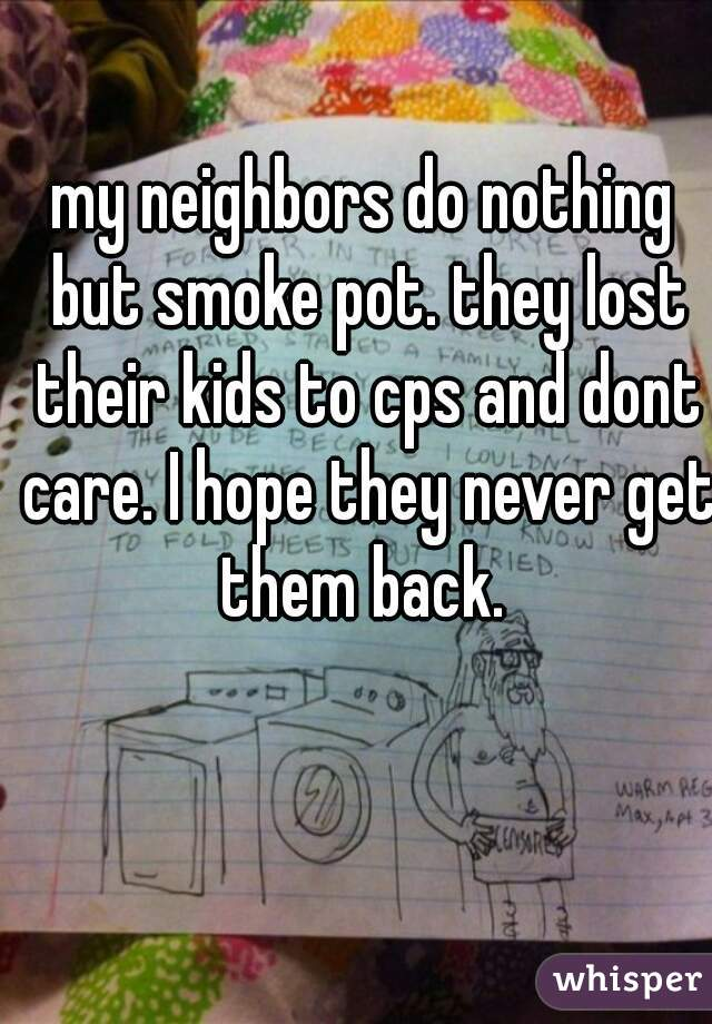 my neighbors do nothing but smoke pot. they lost their kids to cps and dont care. I hope they never get them back.