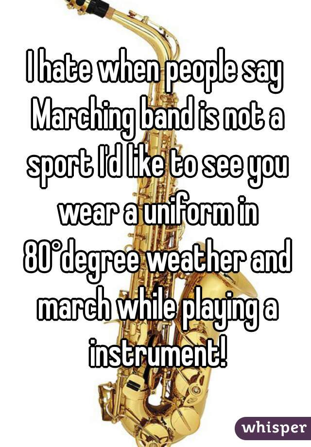 I hate when people say Marching band is not a sport I'd like to see you wear a uniform in 80°degree weather and march while playing a instrument!