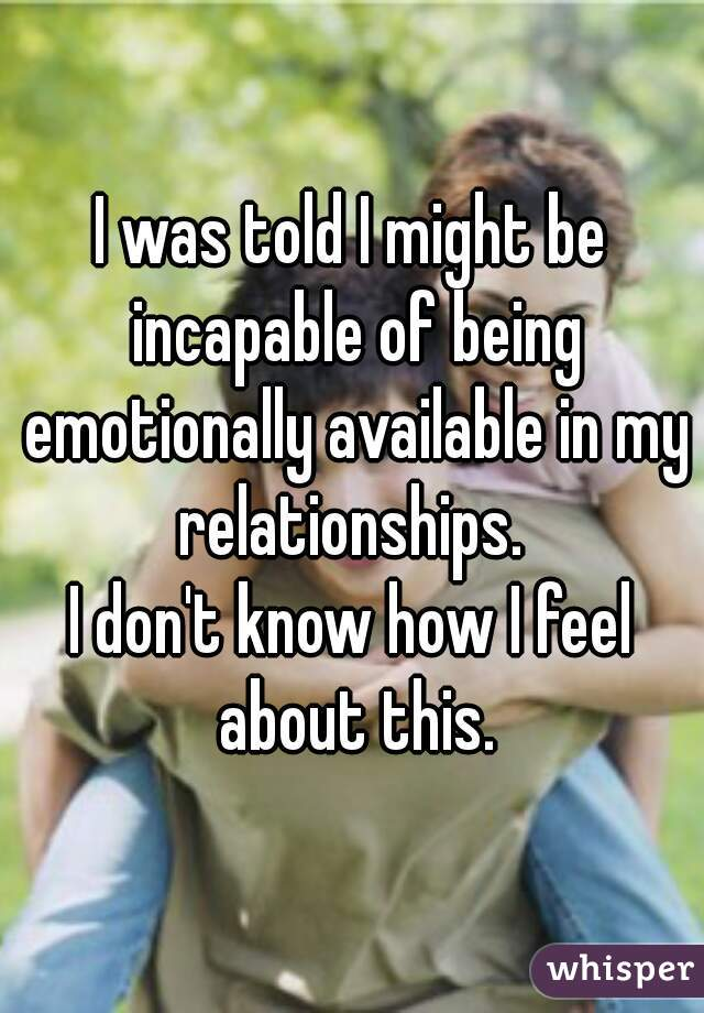 I was told I might be incapable of being emotionally available in my relationships.  I don't know how I feel about this.