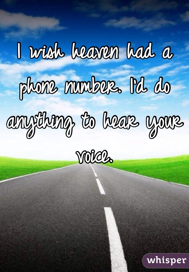 I wish heaven had a phone number. I'd do anything to hear your voice.