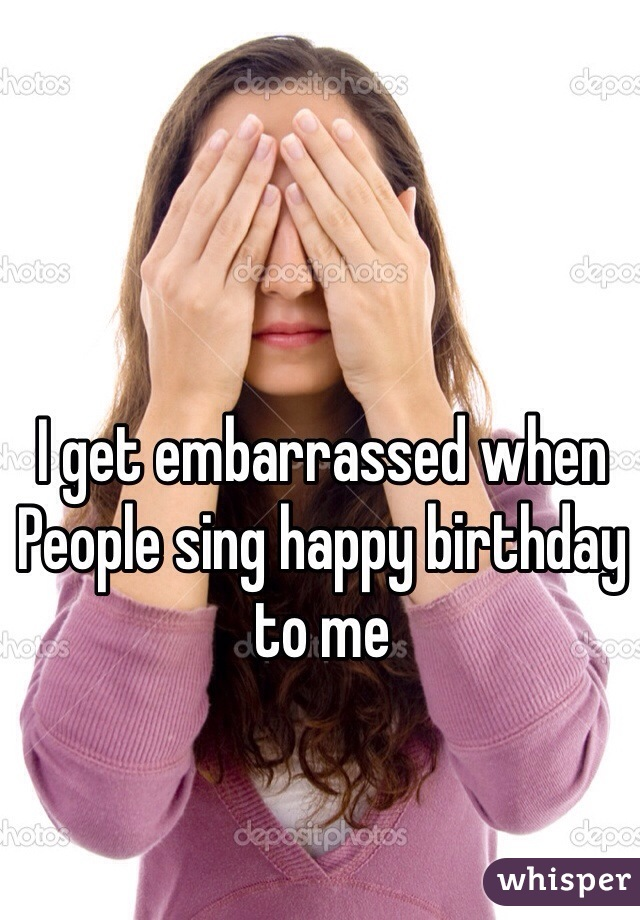 I get embarrassed when People sing happy birthday to me
