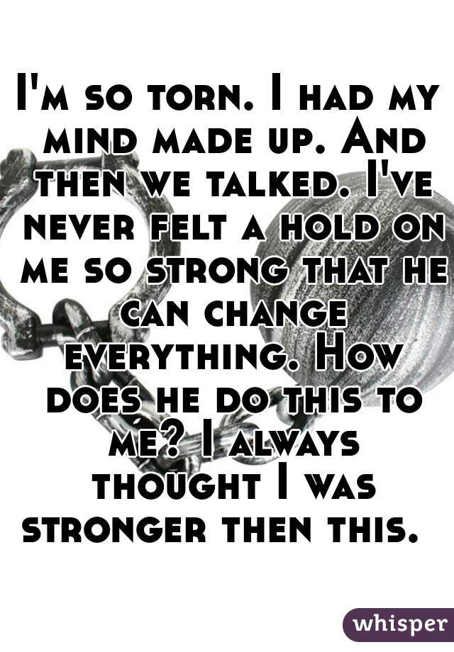 I'm so torn. I had my mind made up. And then we talked. I've never felt a hold on me so strong that he can change everything. How does he do this to me? I always thought I was stronger then this.
