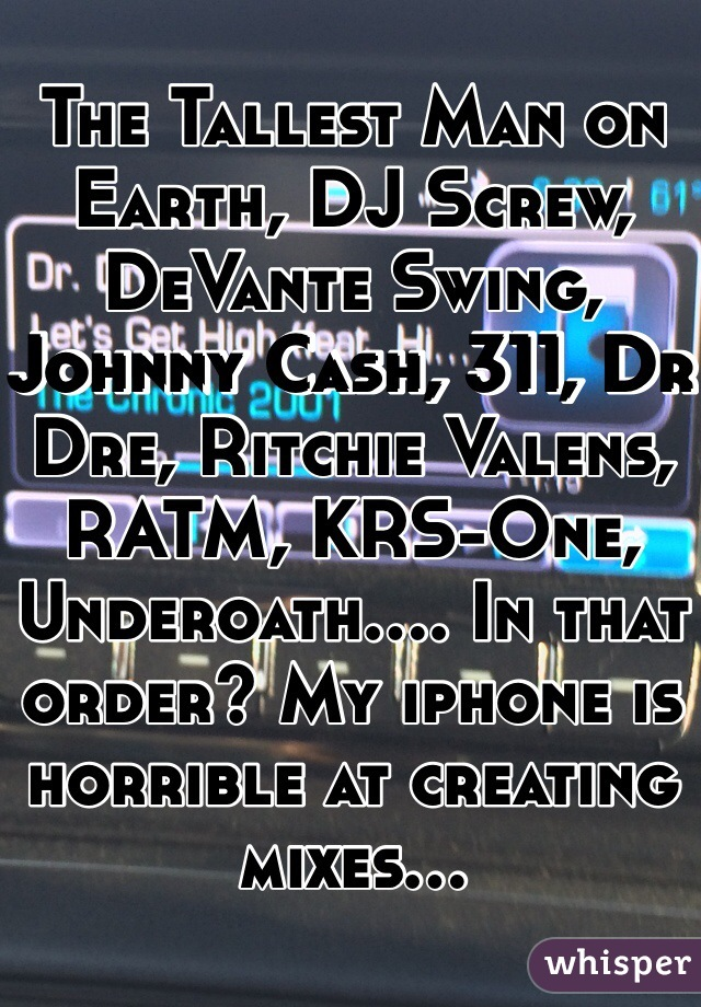 The Tallest Man on Earth, DJ Screw, DeVante Swing, Johnny Cash, 311, Dr Dre, Ritchie Valens, RATM, KRS-One, Underoath.... In that order? My iphone is horrible at creating mixes...