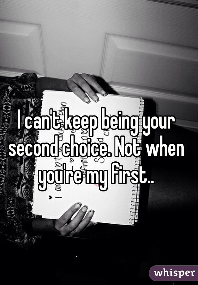 I can't keep being your second choice. Not when you're my first..