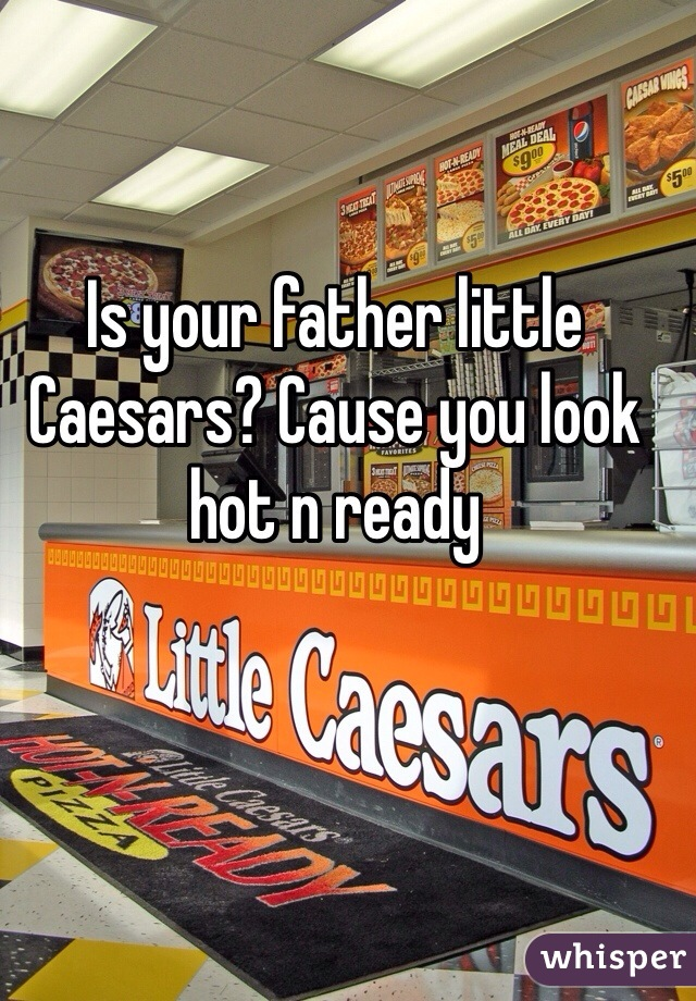 Is your father little Caesars? Cause you look hot n ready