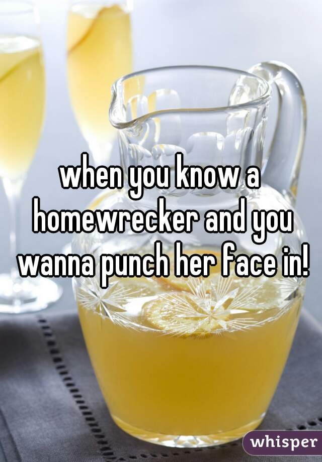 when you know a homewrecker and you wanna punch her face in!