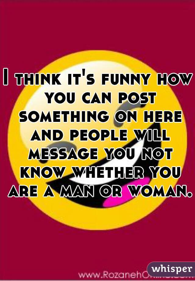 I think it's funny how you can post something on here and people will message you not know whether you are a man or woman.