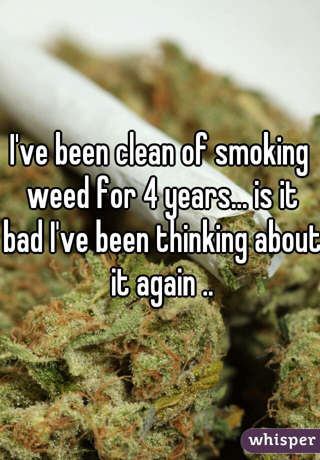 I've been clean of smoking weed for 4 years... is it bad I've been thinking about it again ..