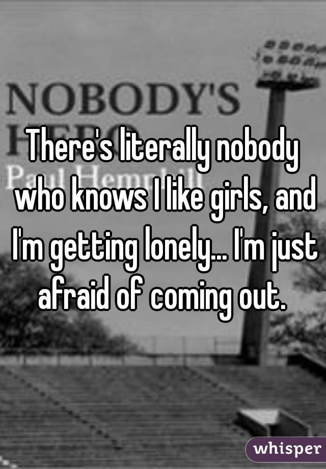 There's literally nobody who knows I like girls, and I'm getting lonely... I'm just afraid of coming out.