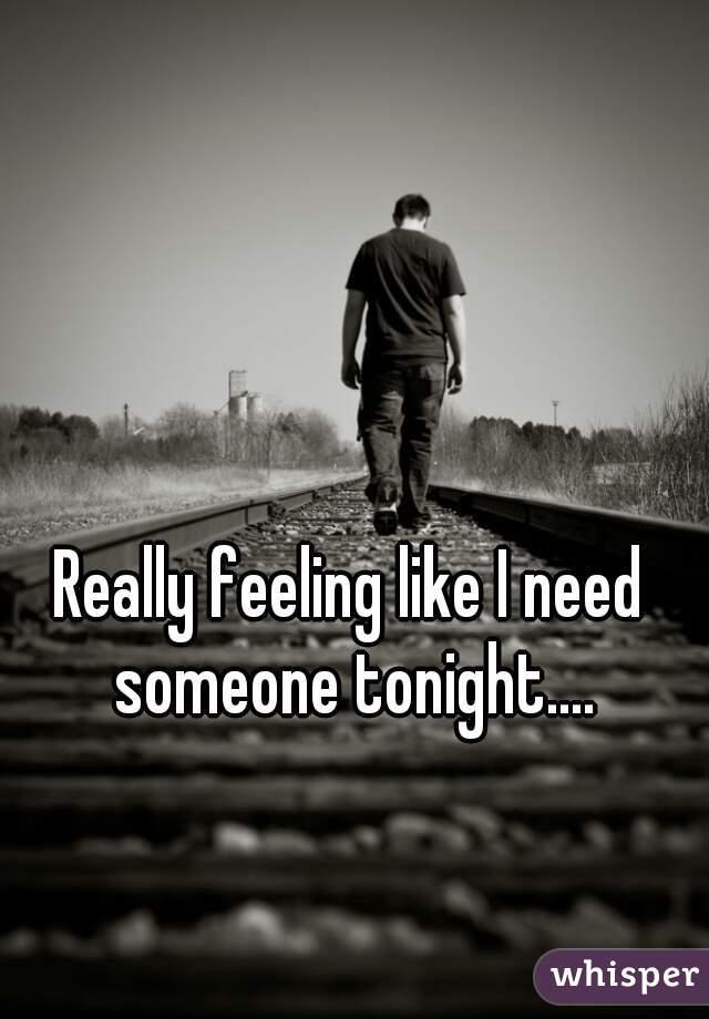 Really feeling like I need someone tonight.... loneliness suck 😭