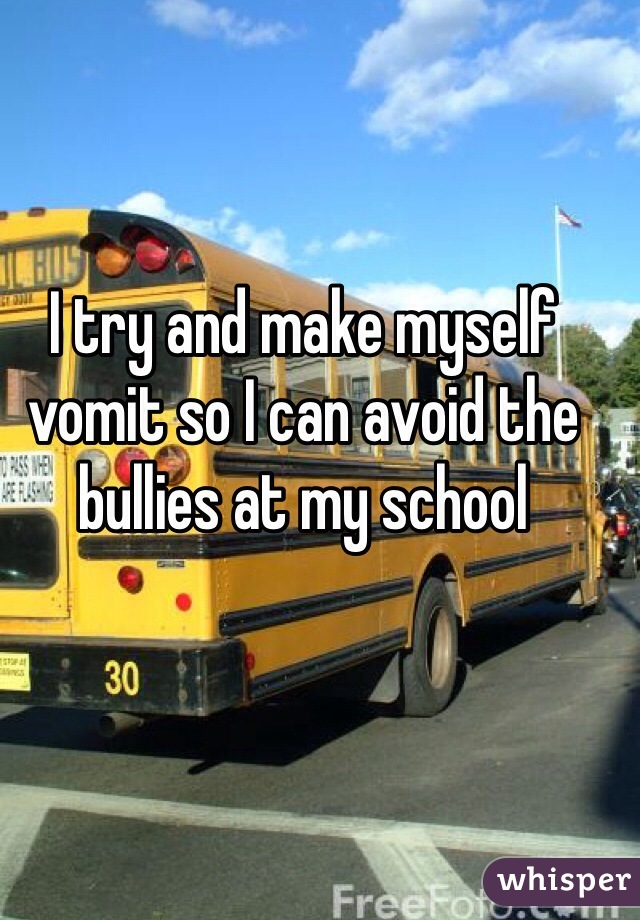 I try and make myself vomit so I can avoid the bullies at my school
