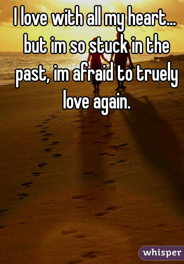 I love with all my heart... but im so stuck in the past, im afraid to truely love again.