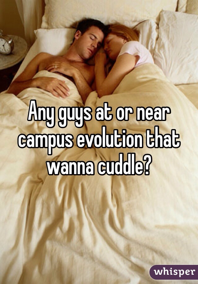 Any guys at or near campus evolution that wanna cuddle?