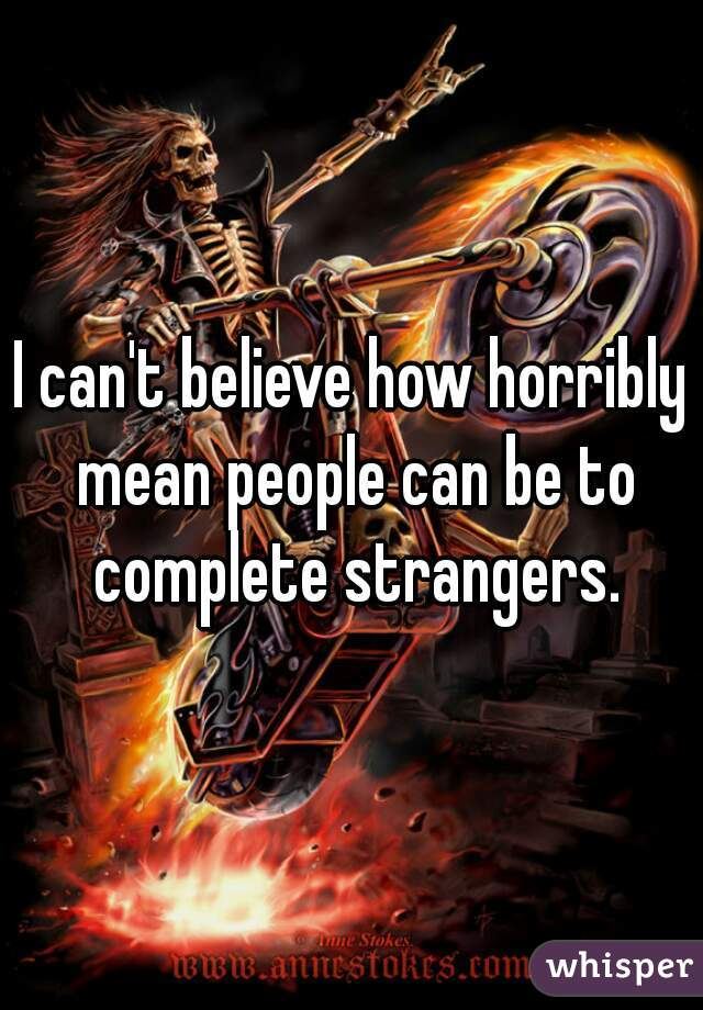 I can't believe how horribly mean people can be to complete strangers.