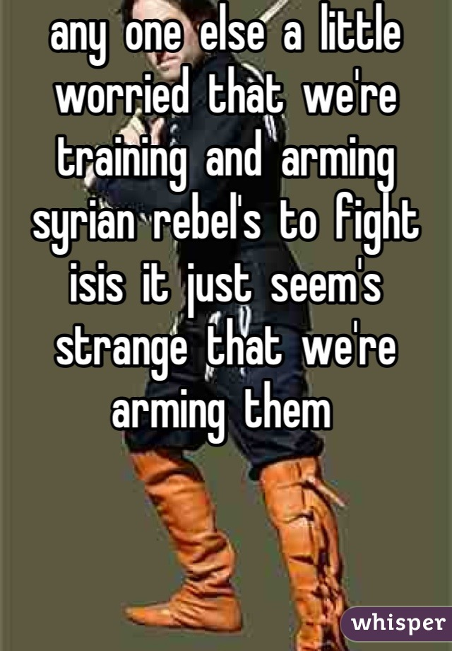 any  one  else  a  little  worried  that  we're training  and  arming  syrian  rebel's  to  fight  isis  it  just  seem's  strange  that  we're  arming  them
