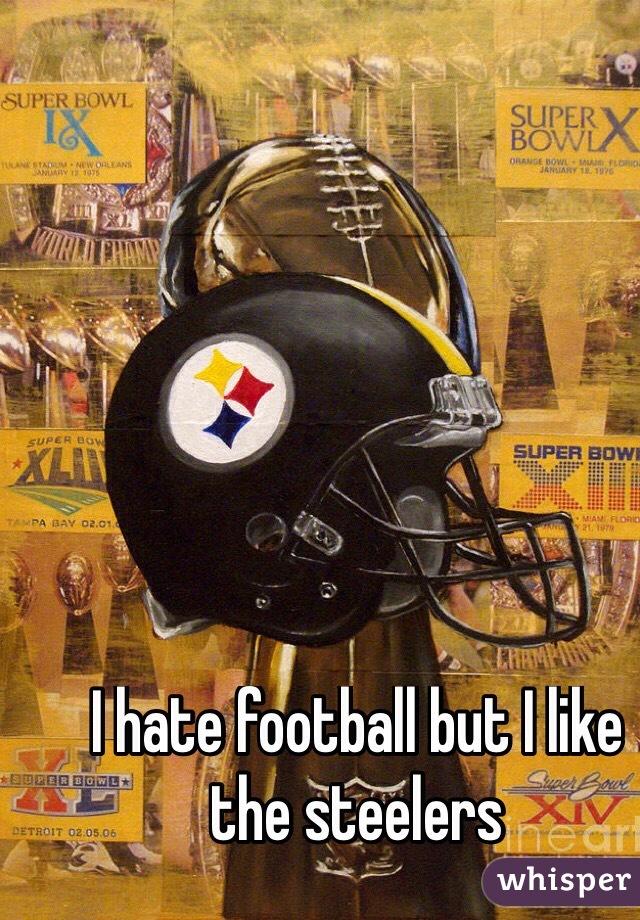I hate football but I like the steelers