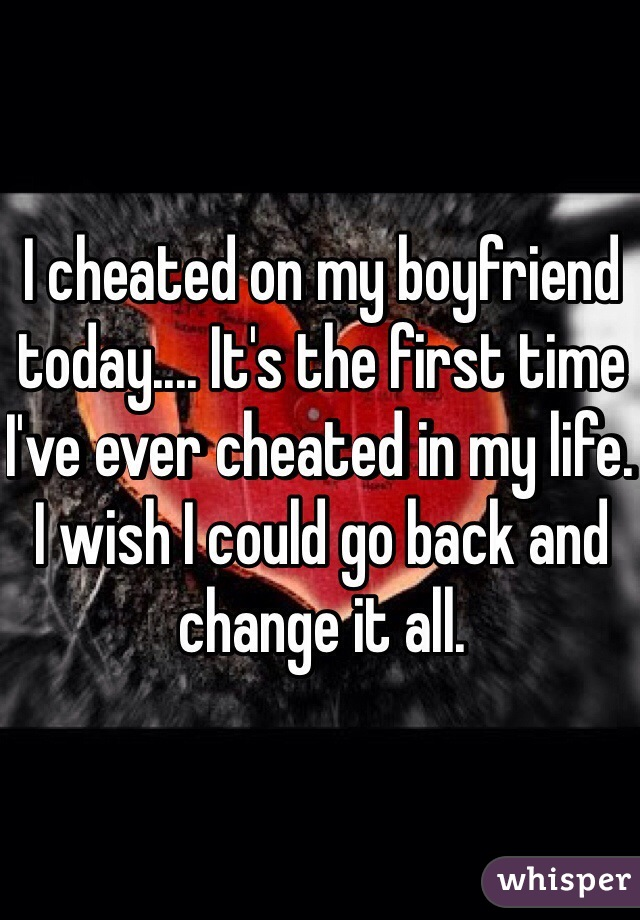 I cheated on my boyfriend today.... It's the first time I've ever cheated in my life. I wish I could go back and change it all.