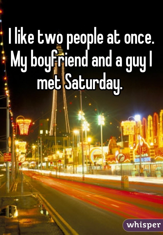 I like two people at once. My boyfriend and a guy I met Saturday.