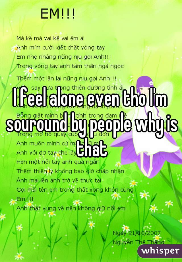 I feel alone even tho I'm souround by people why is that