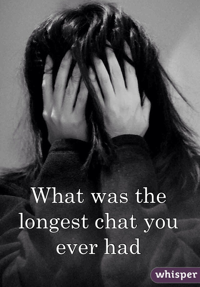 What was the longest chat you ever had