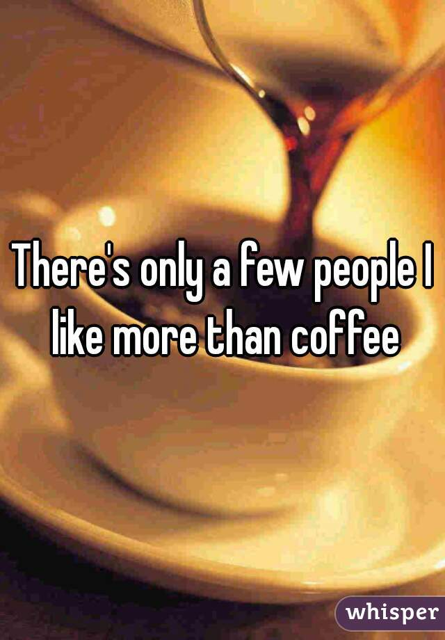 There's only a few people I like more than coffee