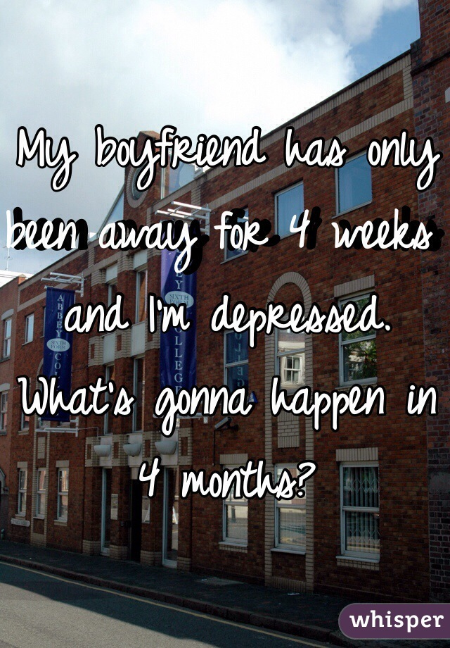 My boyfriend has only been away for 4 weeks and I'm depressed. What's gonna happen in 4 months?