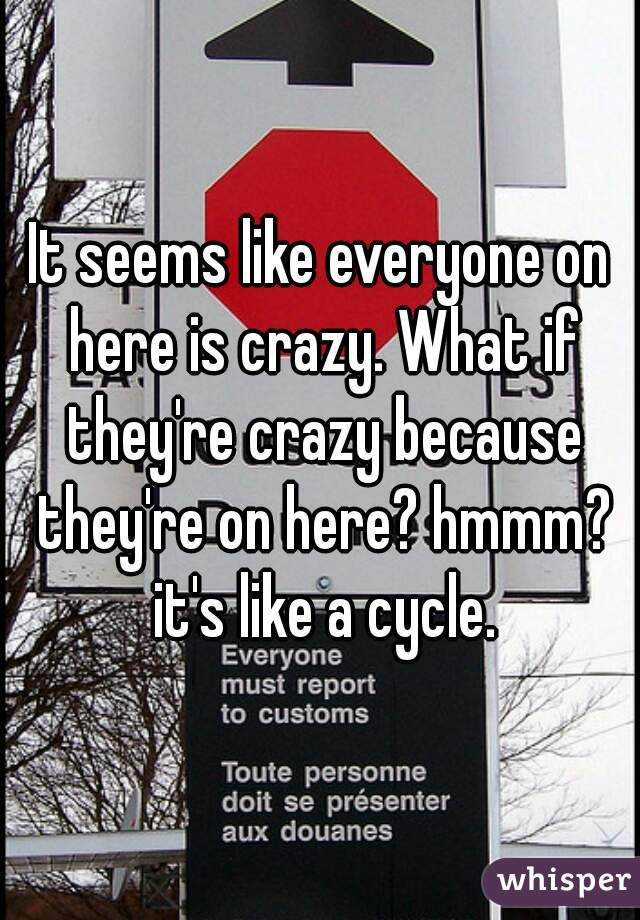 It seems like everyone on here is crazy. What if they're crazy because they're on here? hmmm? it's like a cycle.